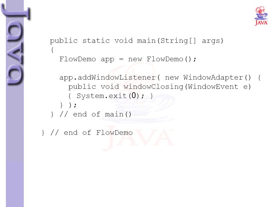 public static void main(String[] args) { FlowDemo app = new FlowDemo(); app.addWindowListener( new WindowAdapter() { public void windowClosing(WindowEvent e) { System.exit(0); } } ); } // end of main() } // end of FlowDemo